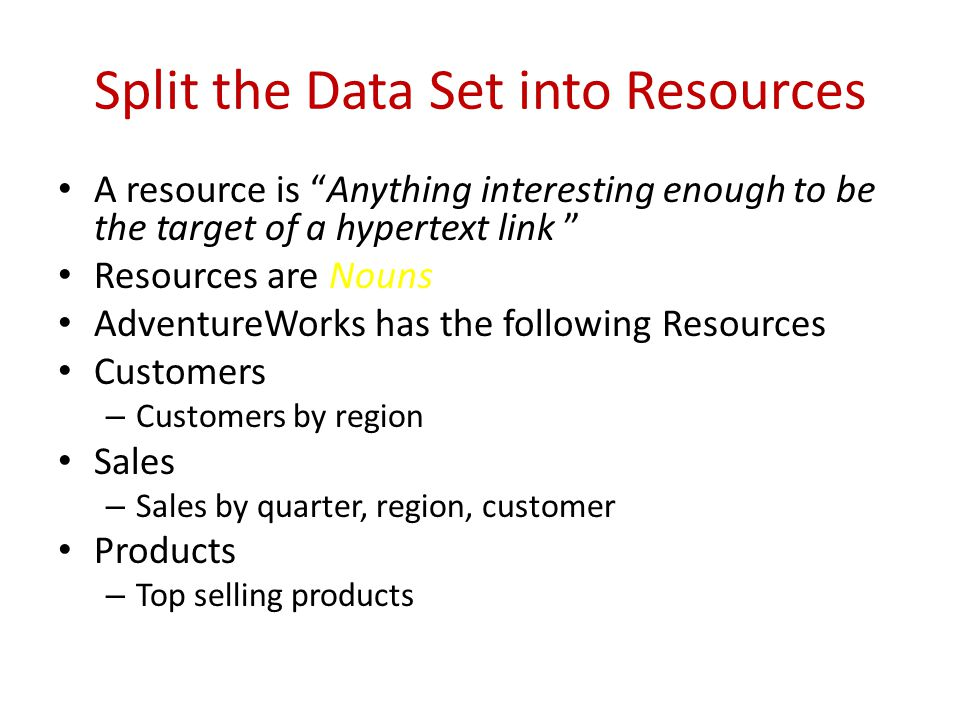 Split the Data Set into Resources A resource is Anything interesting enough to be the target of a hypertext link Resources are Nouns AdventureWorks has the following Resources Customers – Customers by region Sales – Sales by quarter, region, customer Products – Top selling products