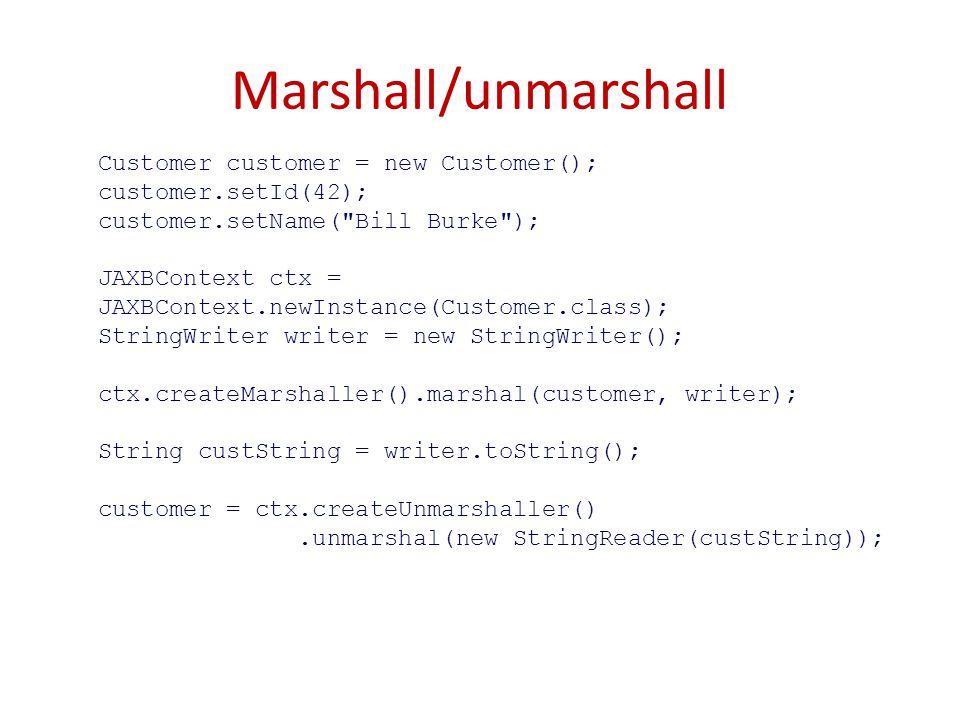 Marshall/unmarshall Customer customer = new Customer(); customer.setId(42); customer.setName( Bill Burke ); JAXBContext ctx = JAXBContext.newInstance(Customer.class); StringWriter writer = new StringWriter(); ctx.createMarshaller().marshal(customer, writer); String custString = writer.toString(); customer = ctx.createUnmarshaller().unmarshal(new StringReader(custString));