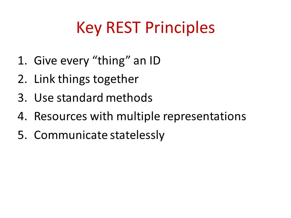 Key REST Principles 1.Give every thing an ID 2.Link things together 3.Use standard methods 4.Resources with multiple representations 5.Communicate sta