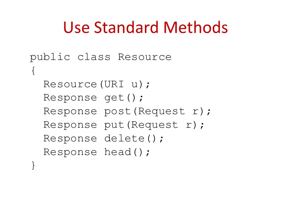 Use Standard Methods public class Resource { Resource(URI u); Response get(); Response post(Request r); Response put(Request r); Response delete(); Response head(); }