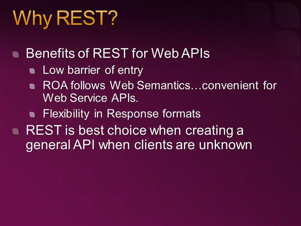 Benefits of REST for Web APIs Low barrier of entry ROA follows Web Semantics…convenient for Web Service APIs. Flexibility in Response formats REST is