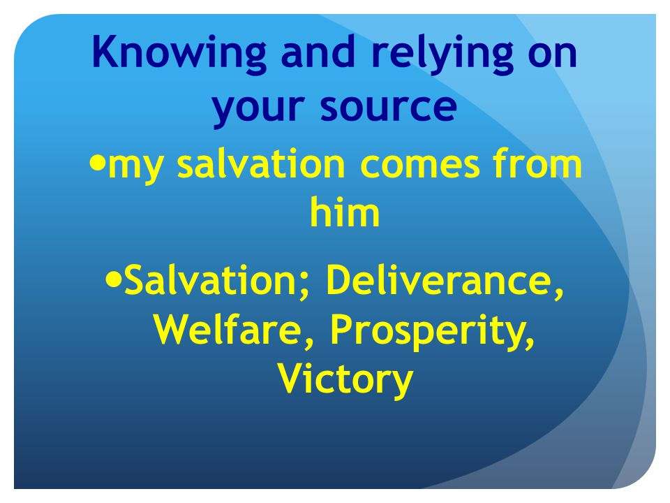 Knowing and relying on your source my salvation comes from him Salvation; Deliverance, Welfare, Prosperity, Victory