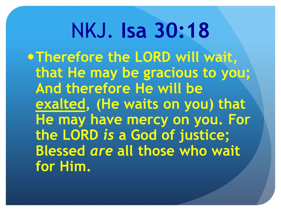 NKJ. Isa 30:18 Therefore the LORD will wait, that He may be gracious to you; And therefore He will be exalted, (He waits on you) that He may have merc