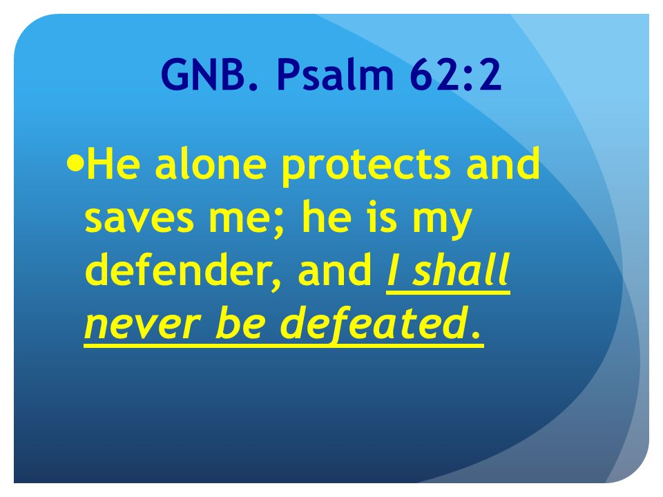GNB. Psalm 62:2 He alone protects and saves me; he is my defender, and I shall never be defeated.