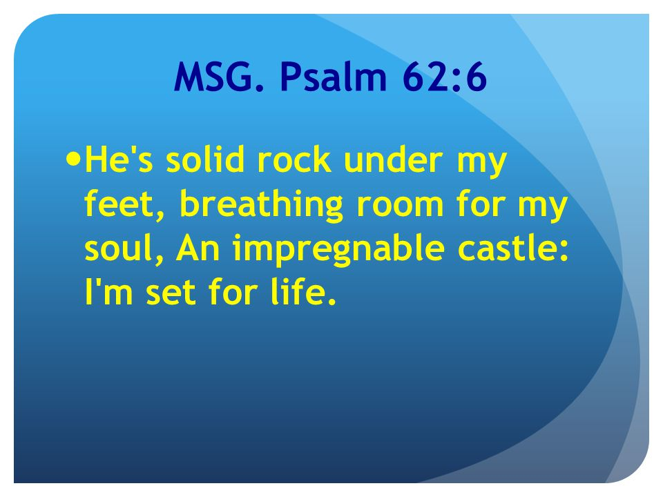 MSG. Psalm 62:6 He's solid rock under my feet, breathing room for my soul, An impregnable castle: I'm set for life.