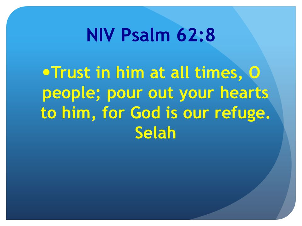 NIV Psalm 62:8 Trust in him at all times, O people; pour out your hearts to him, for God is our refuge.