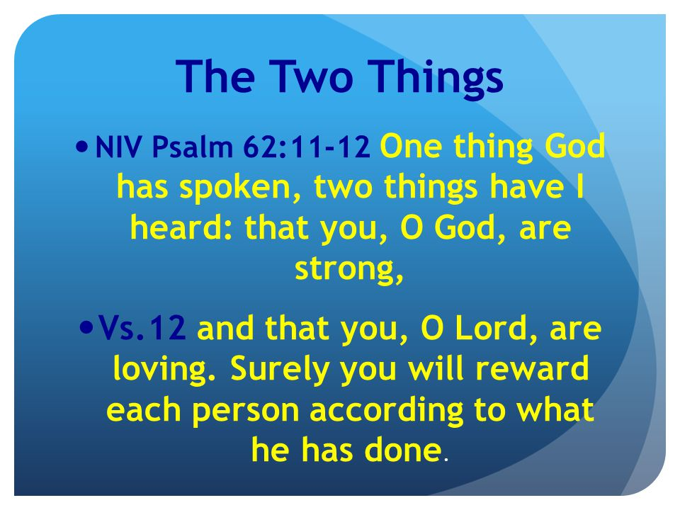 The Two Things NIV Psalm 62:11-12 One thing God has spoken, two things have I heard: that you, O God, are strong, Vs.12 and that you, O Lord, are loving.