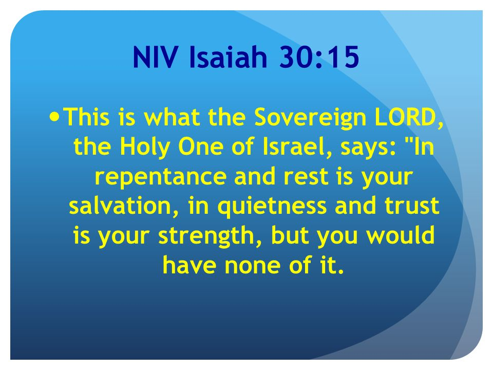 NIV Isaiah 30:15 This is what the Sovereign LORD, the Holy One of Israel, says: In repentance and rest is your salvation, in quietness and trust is your strength, but you would have none of it.