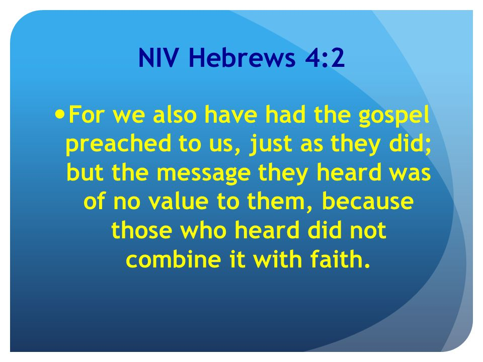 NIV Hebrews 4:2 For we also have had the gospel preached to us, just as they did; but the message they heard was of no value to them, because those who heard did not combine it with faith.