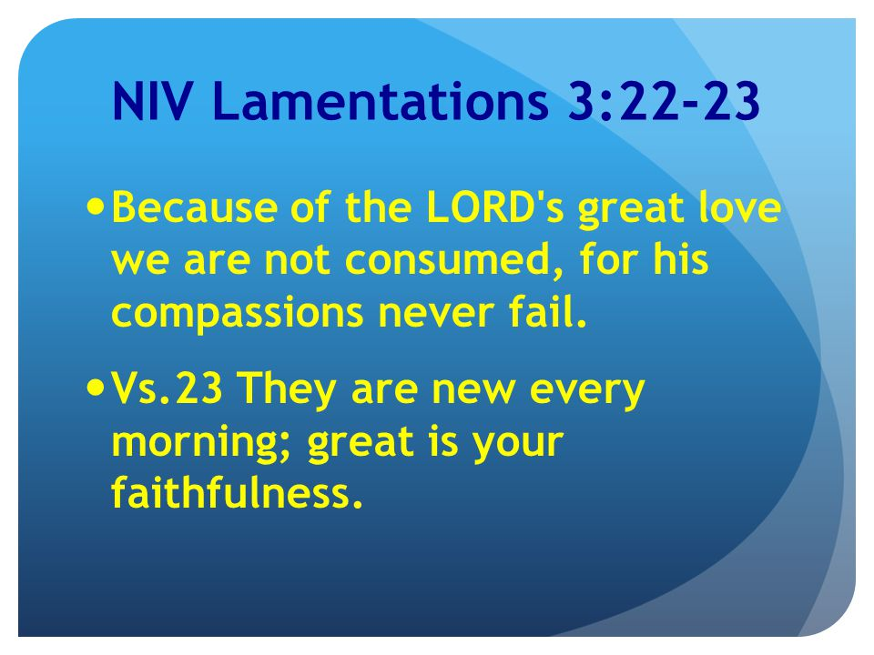 NIV Lamentations 3:22-23 Because of the LORD s great love we are not consumed, for his compassions never fail.