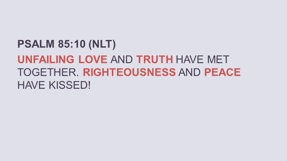 PSALM 85:10 (NLT) UNFAILING LOVE AND TRUTH HAVE MET TOGETHER. RIGHTEOUSNESS AND PEACE HAVE KISSED!