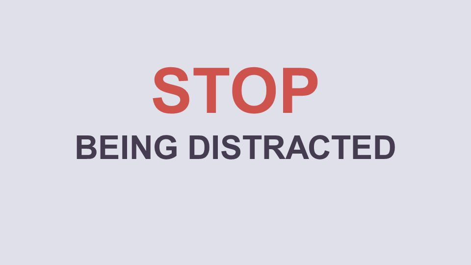 STOP BEING DISTRACTED