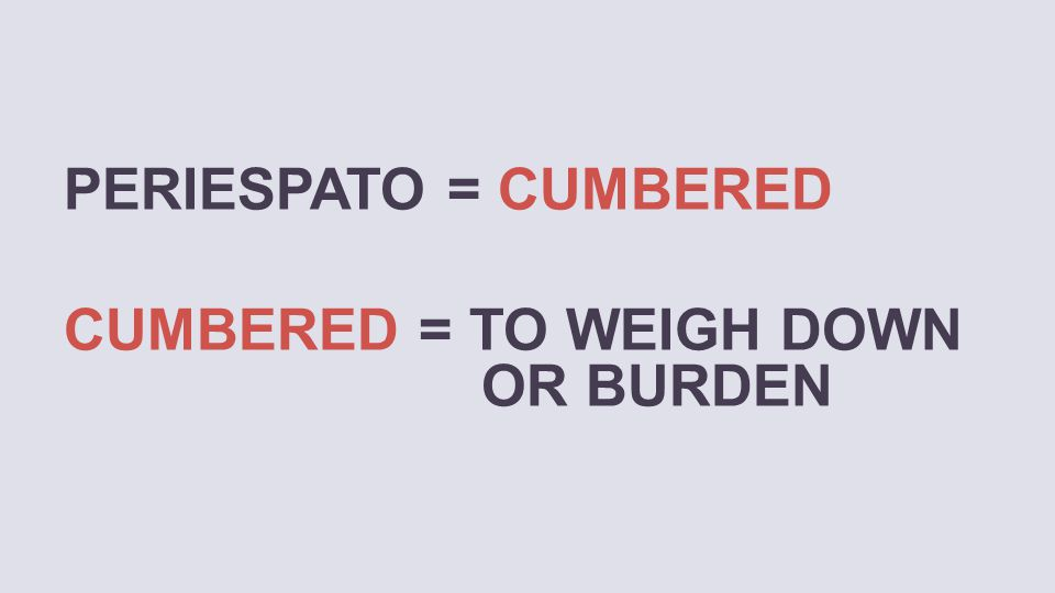 PERIESPATO = CUMBERED CUMBERED = TO WEIGH DOWN OR BURDEN