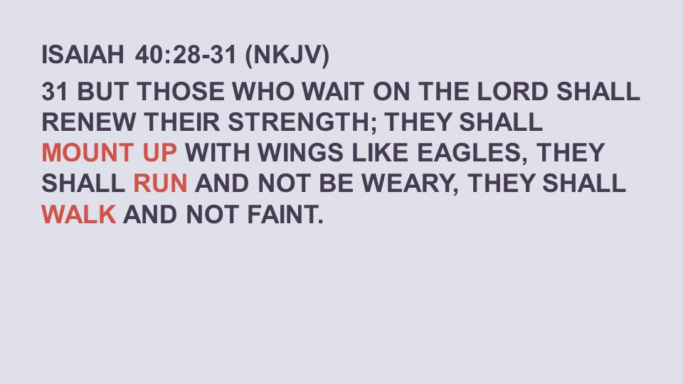 ISAIAH 40:28-31 (NKJV) 31 BUT THOSE WHO WAIT ON THE LORD SHALL RENEW THEIR STRENGTH; THEY SHALL MOUNT UP WITH WINGS LIKE EAGLES, THEY SHALL RUN AND NO