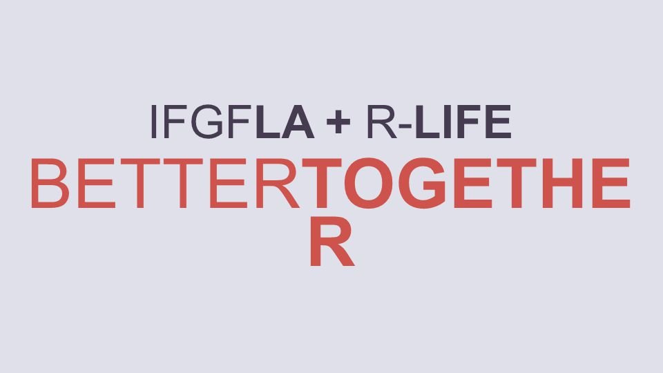 IFGFLA + R-LIFE BETTERTOGETHE R