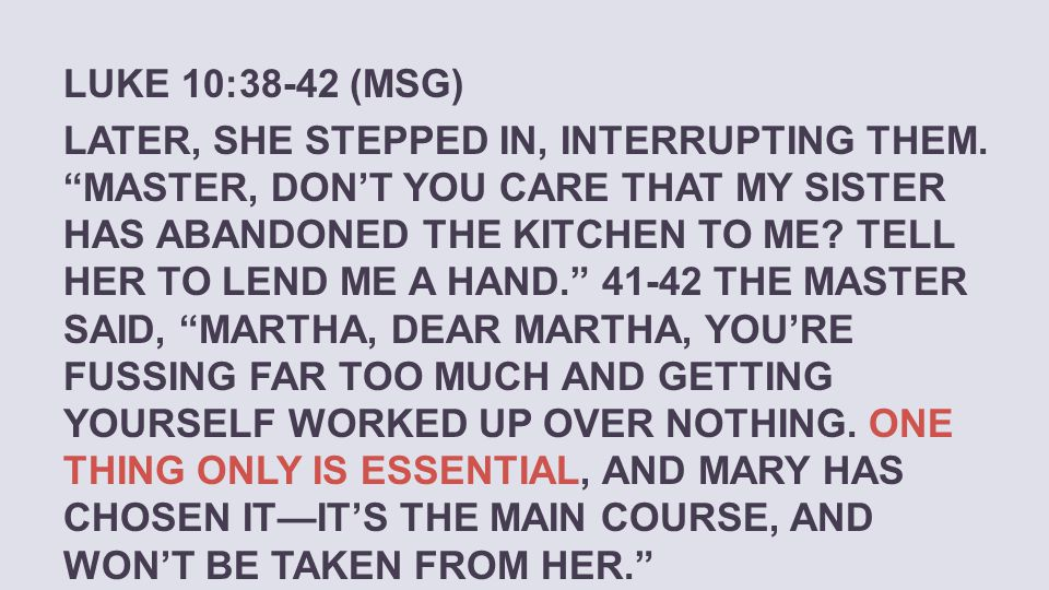 LUKE 10:38-42 (MSG) LATER, SHE STEPPED IN, INTERRUPTING THEM. MASTER, DONT YOU CARE THAT MY SISTER HAS ABANDONED THE KITCHEN TO ME? TELL HER TO LEND M