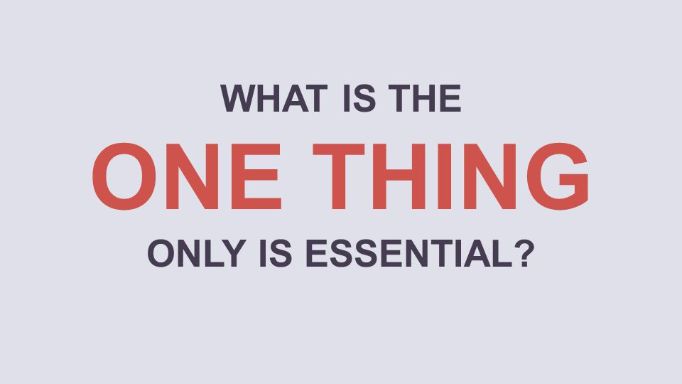 WHAT IS THE ONE THING ONLY IS ESSENTIAL?