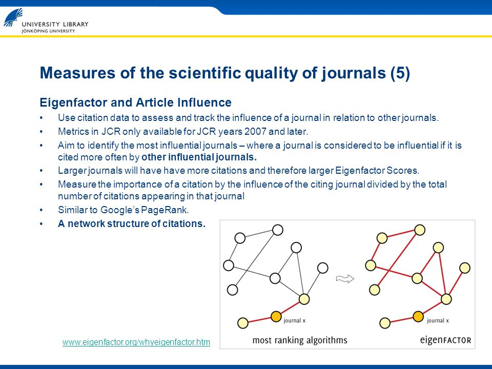 Measures of the scientific quality of journals (5) Eigenfactor and Article Influence Use citation data to assess and track the influence of a journal