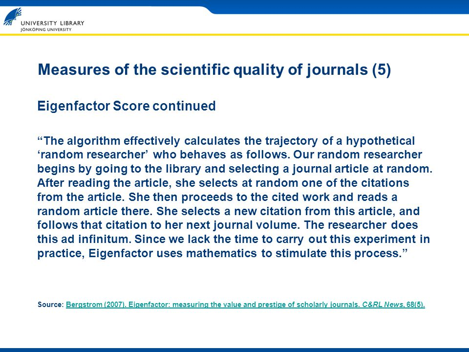 Measures of the scientific quality of journals (5) Eigenfactor Score continued The algorithm effectively calculates the trajectory of a hypothetical random researcher who behaves as follows.