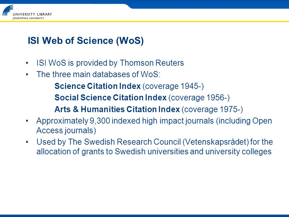 ISI Web of Science (WoS) ISI WoS is provided by Thomson Reuters The three main databases of WoS: Science Citation Index (coverage 1945-) Social Scienc