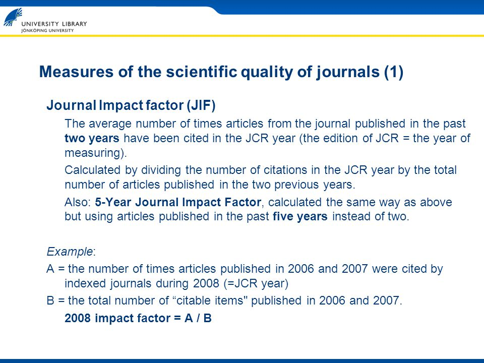 Measures of the scientific quality of journals (1) Journal Impact factor (JIF) The average number of times articles from the journal published in the past two years have been cited in the JCR year (the edition of JCR = the year of measuring).