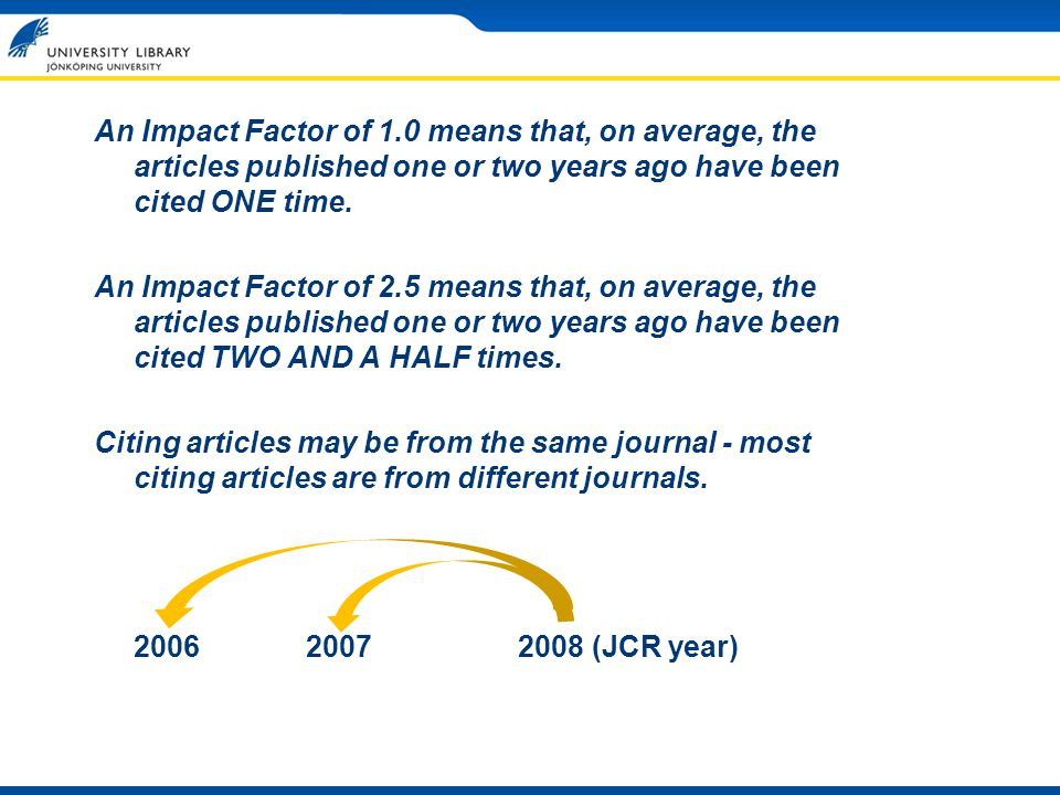 An Impact Factor of 1.0 means that, on average, the articles published one or two years ago have been cited ONE time. An Impact Factor of 2.5 means th
