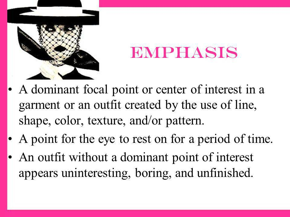 emphasis A dominant focal point or center of interest in a garment or an outfit created by the use of line, shape, color, texture, and/or pattern. A p