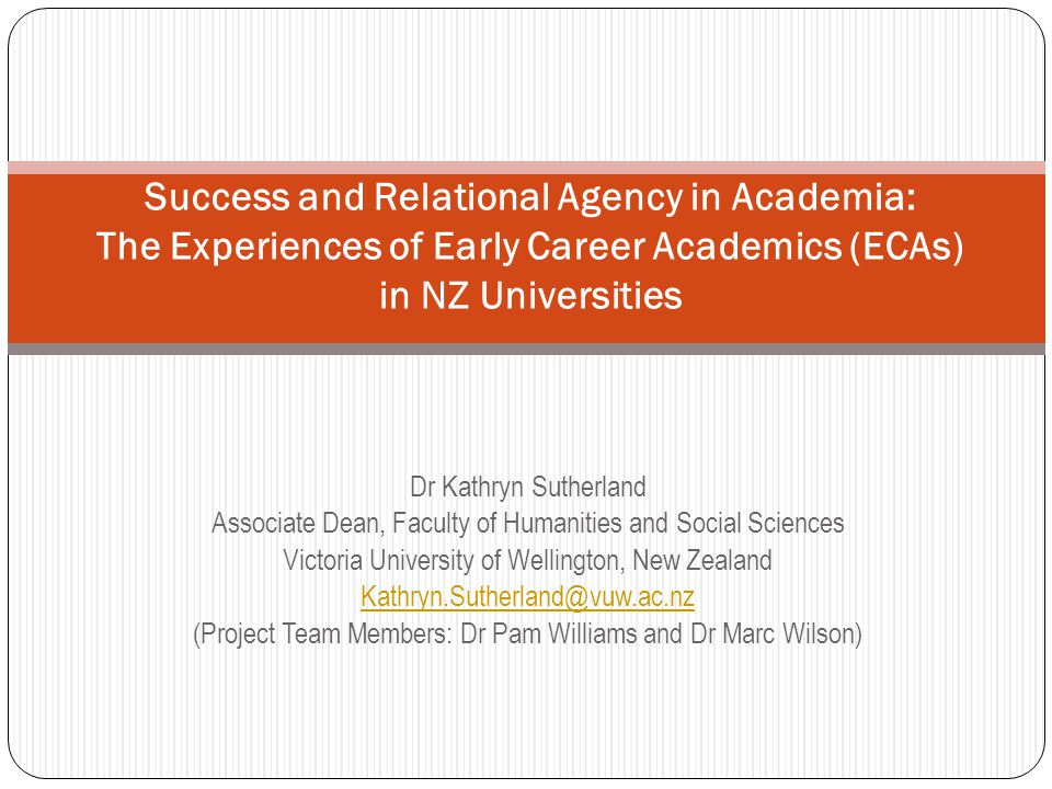 Dr Kathryn Sutherland Associate Dean, Faculty of Humanities and Social Sciences Victoria University of Wellington, New Zealand Kathryn.Sutherland@vuw.ac.nz (Project Team Members: Dr Pam Williams and Dr Marc Wilson) Success and Relational Agency in Academia: The Experiences of Early Career Academics (ECAs) in NZ Universities