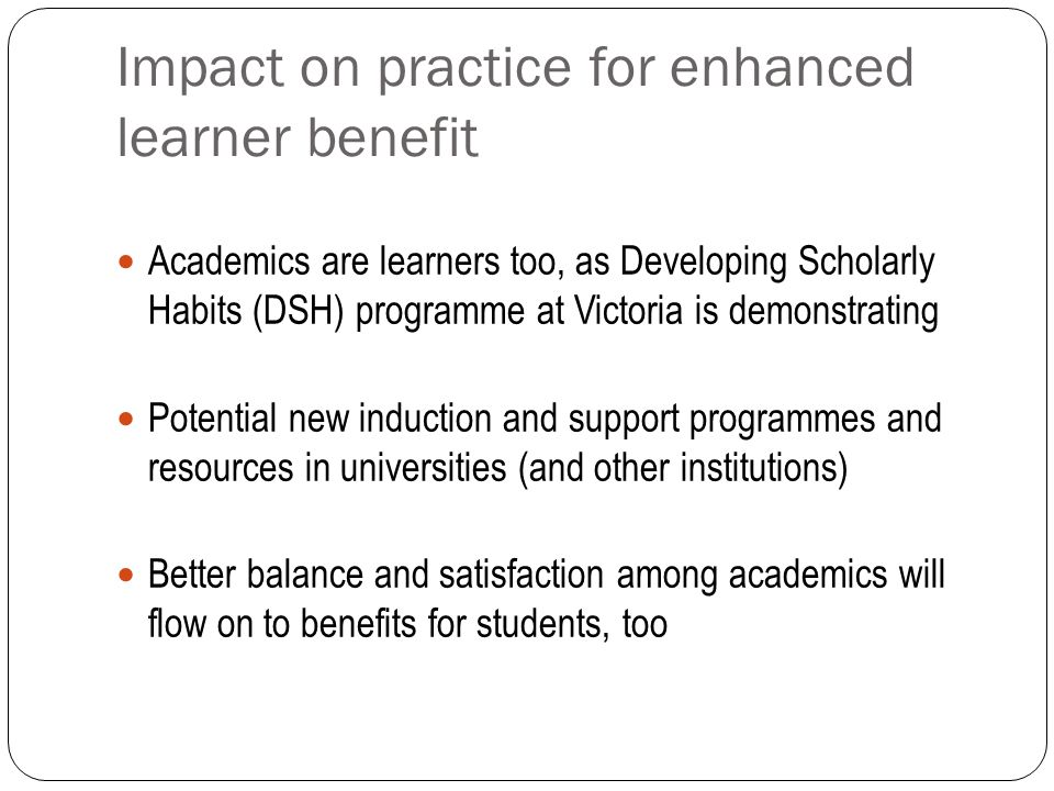 Impact on practice for enhanced learner benefit Academics are learners too, as Developing Scholarly Habits (DSH) programme at Victoria is demonstratin