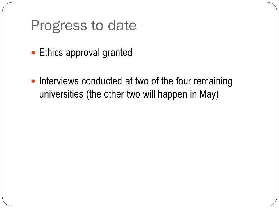Progress to date Ethics approval granted Interviews conducted at two of the four remaining universities (the other two will happen in May)