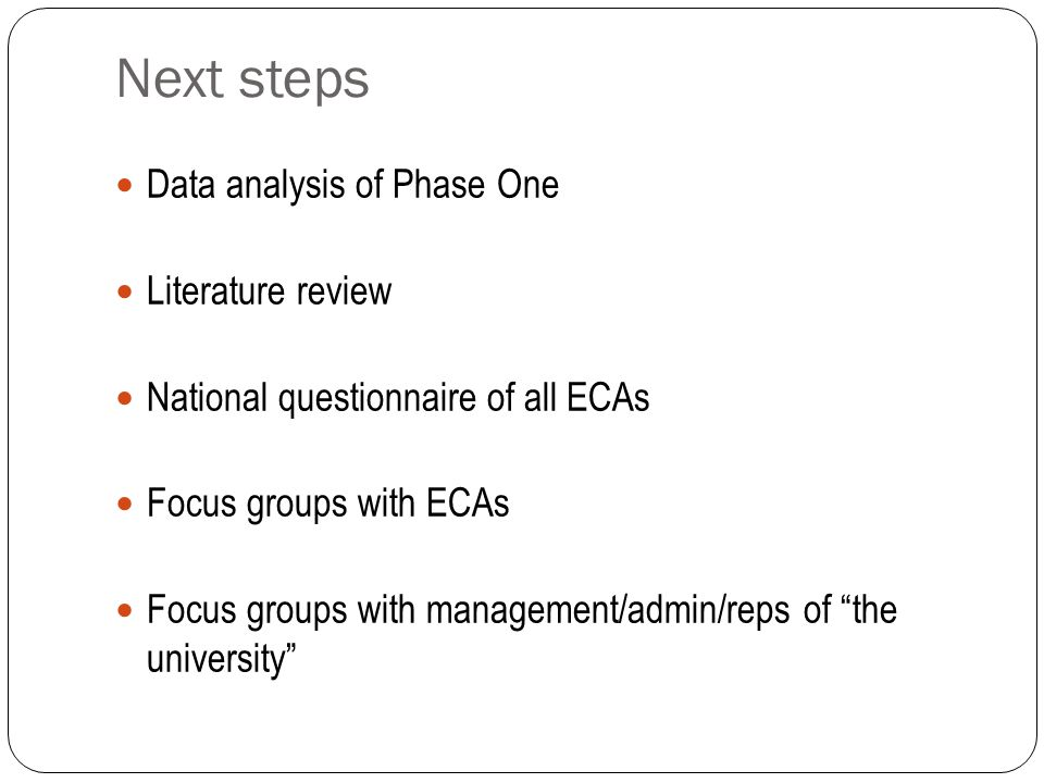 Next steps Data analysis of Phase One Literature review National questionnaire of all ECAs Focus groups with ECAs Focus groups with management/admin/reps of the university