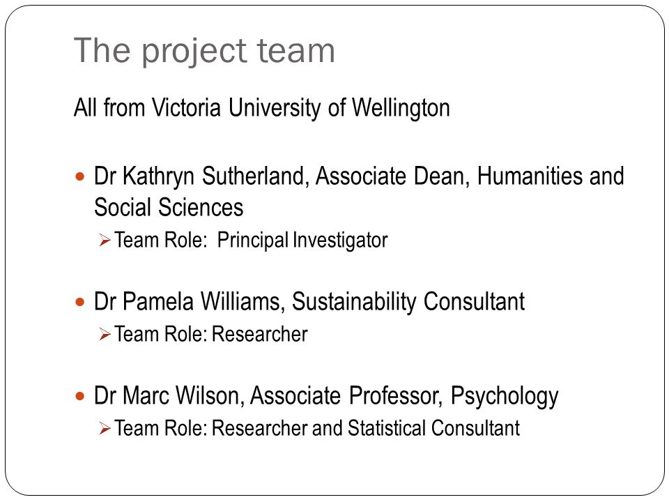 The project team All from Victoria University of Wellington Dr Kathryn Sutherland, Associate Dean, Humanities and Social Sciences Team Role: Principal Investigator Dr Pamela Williams, Sustainability Consultant Team Role: Researcher Dr Marc Wilson, Associate Professor, Psychology Team Role: Researcher and Statistical Consultant