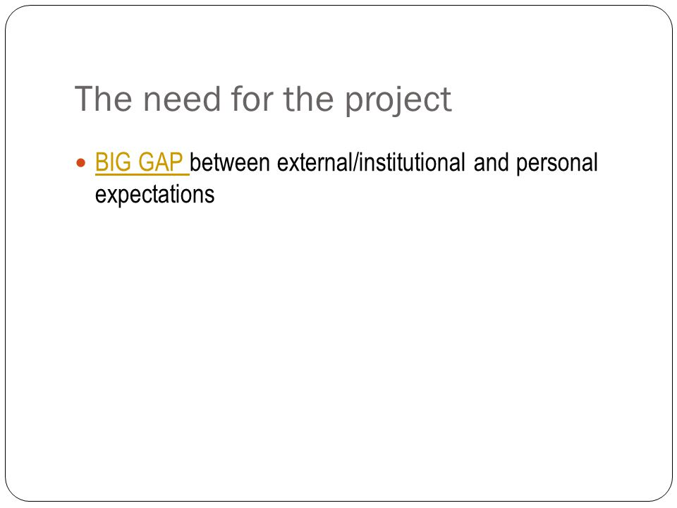 The need for the project BIG GAP between external/institutional and personal expectations BIG GAP
