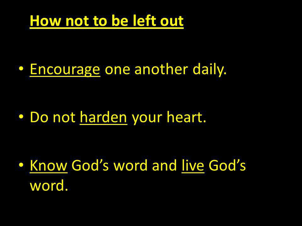 How not to be left out Encourage one another daily. Do not harden your heart. Know Gods word and live Gods word.