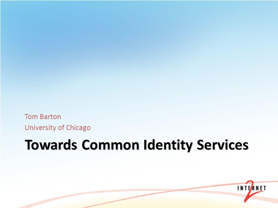 Towards Common Identity Services Tom Barton University of Chicago