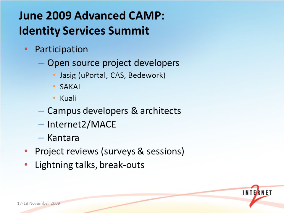 June 2009 Advanced CAMP: Identity Services Summit Participation – Open source project developers Jasig (uPortal, CAS, Bedework) SAKAI Kuali – Campus d