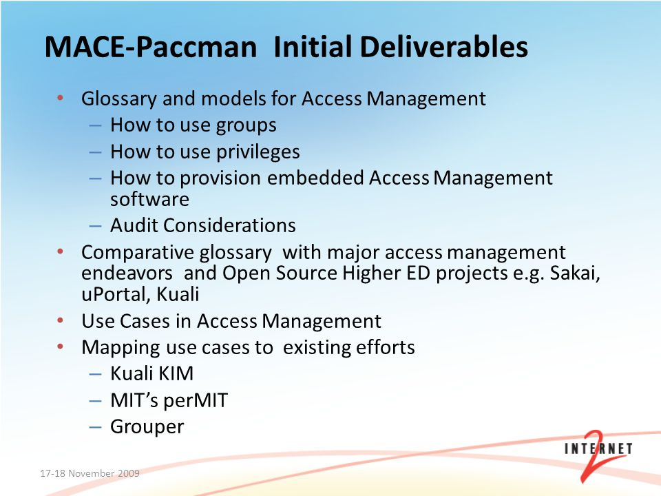 MACE-Paccman Initial Deliverables Glossary and models for Access Management – How to use groups – How to use privileges – How to provision embedded Access Management software – Audit Considerations Comparative glossary with major access management endeavors and Open Source Higher ED projects e.g.