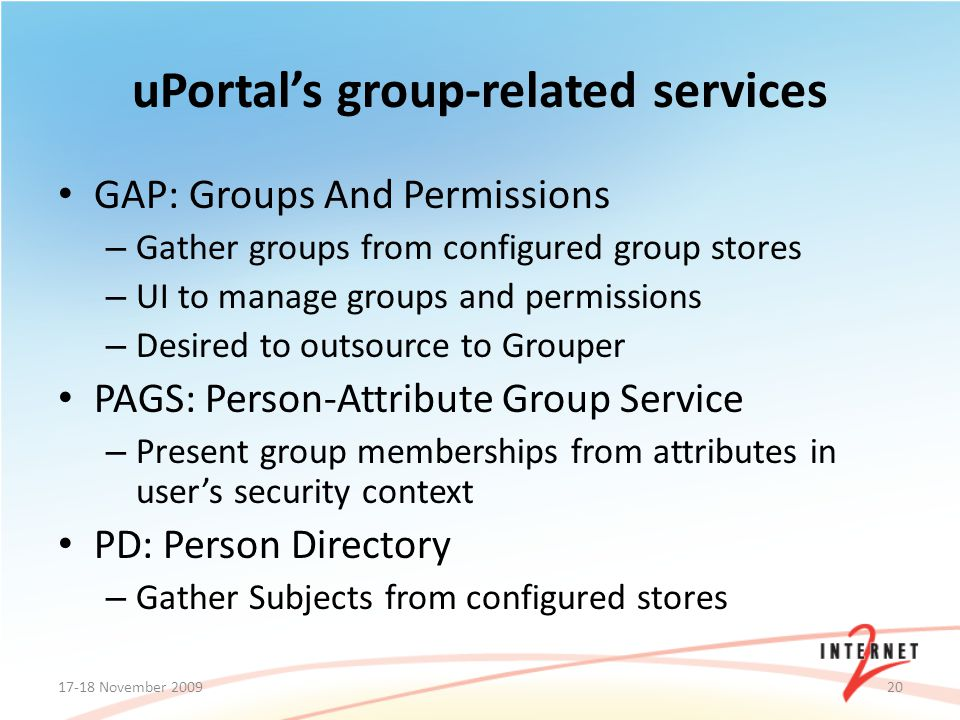 GAP: Groups And Permissions – Gather groups from configured group stores – UI to manage groups and permissions – Desired to outsource to Grouper PAGS: