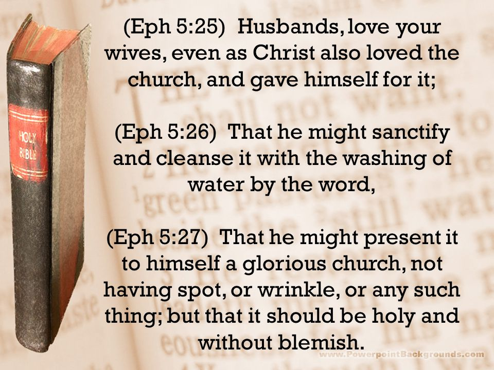 (Eph 5:25) Husbands, love your wives, even as Christ also loved the church, and gave himself for it; (Eph 5:26) That he might sanctify and cleanse it with the washing of water by the word, (Eph 5:27) That he might present it to himself a glorious church, not having spot, or wrinkle, or any such thing; but that it should be holy and without blemish.