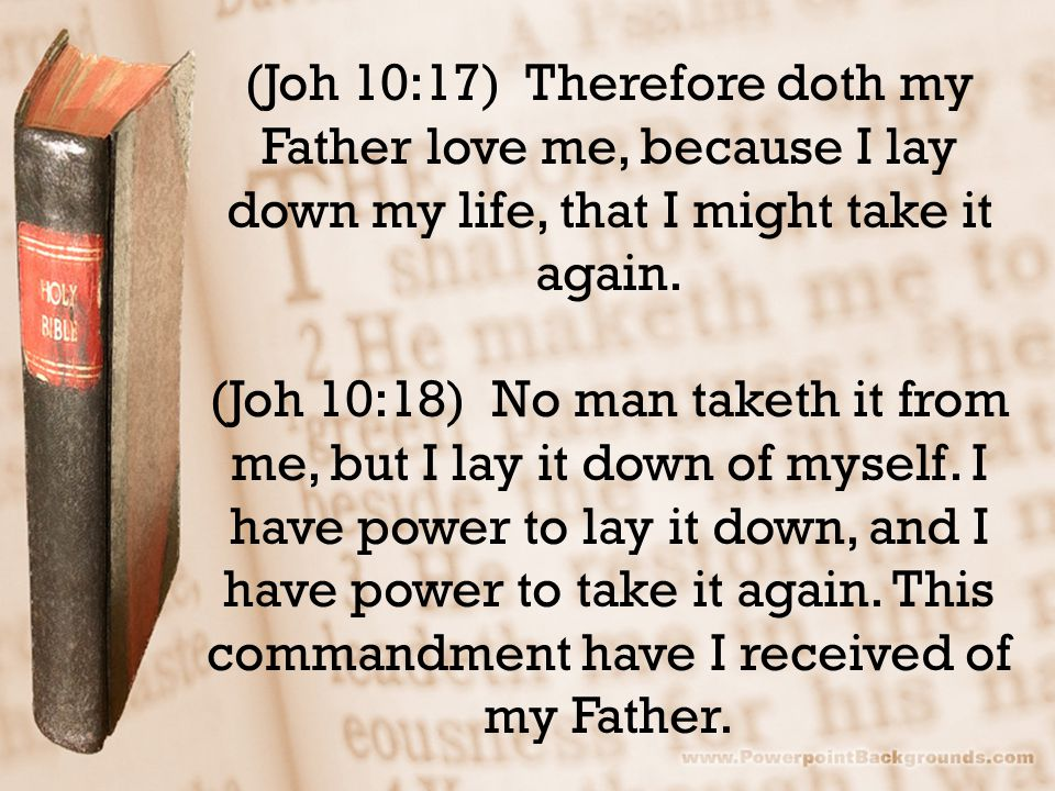 (Joh 10:17) Therefore doth my Father love me, because I lay down my life, that I might take it again.