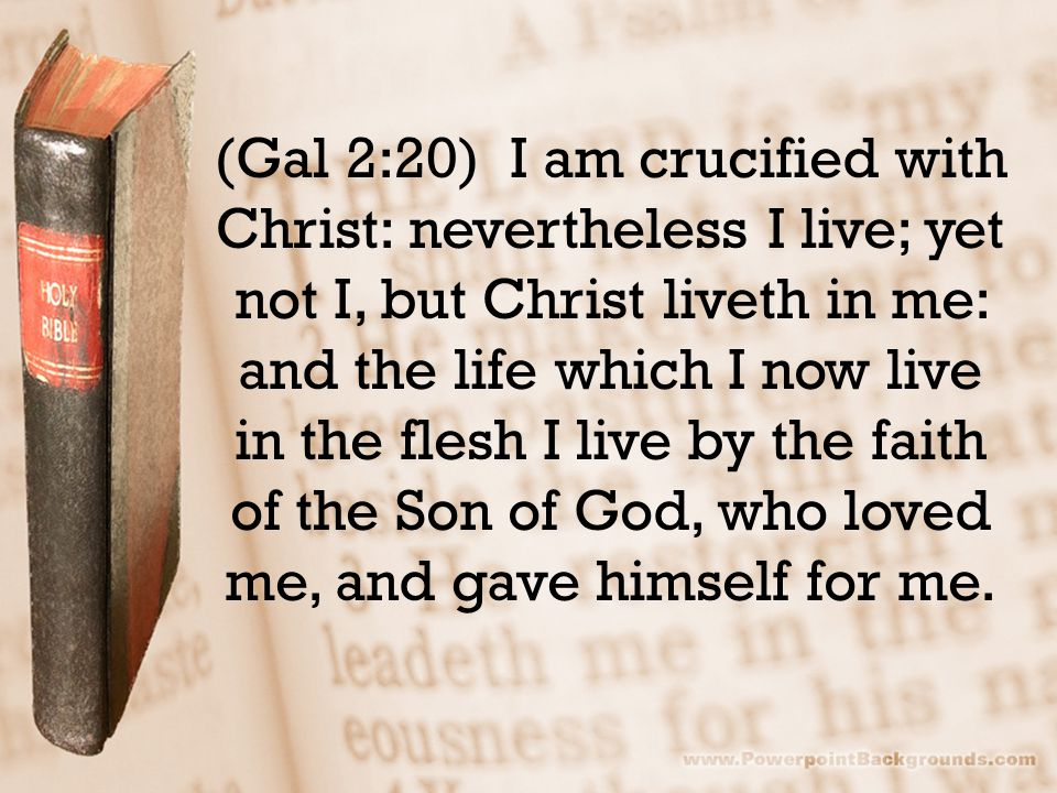 (Gal 2:20) I am crucified with Christ: nevertheless I live; yet not I, but Christ liveth in me: and the life which I now live in the flesh I live by the faith of the Son of God, who loved me, and gave himself for me.