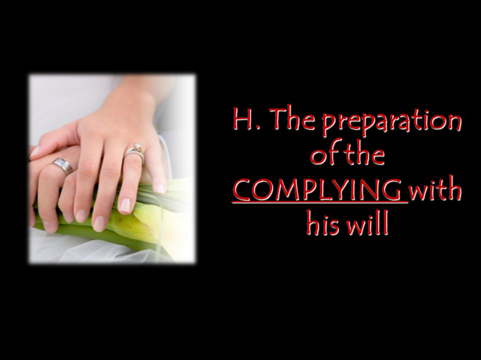 H. The preparation of the COMPLYING with his will