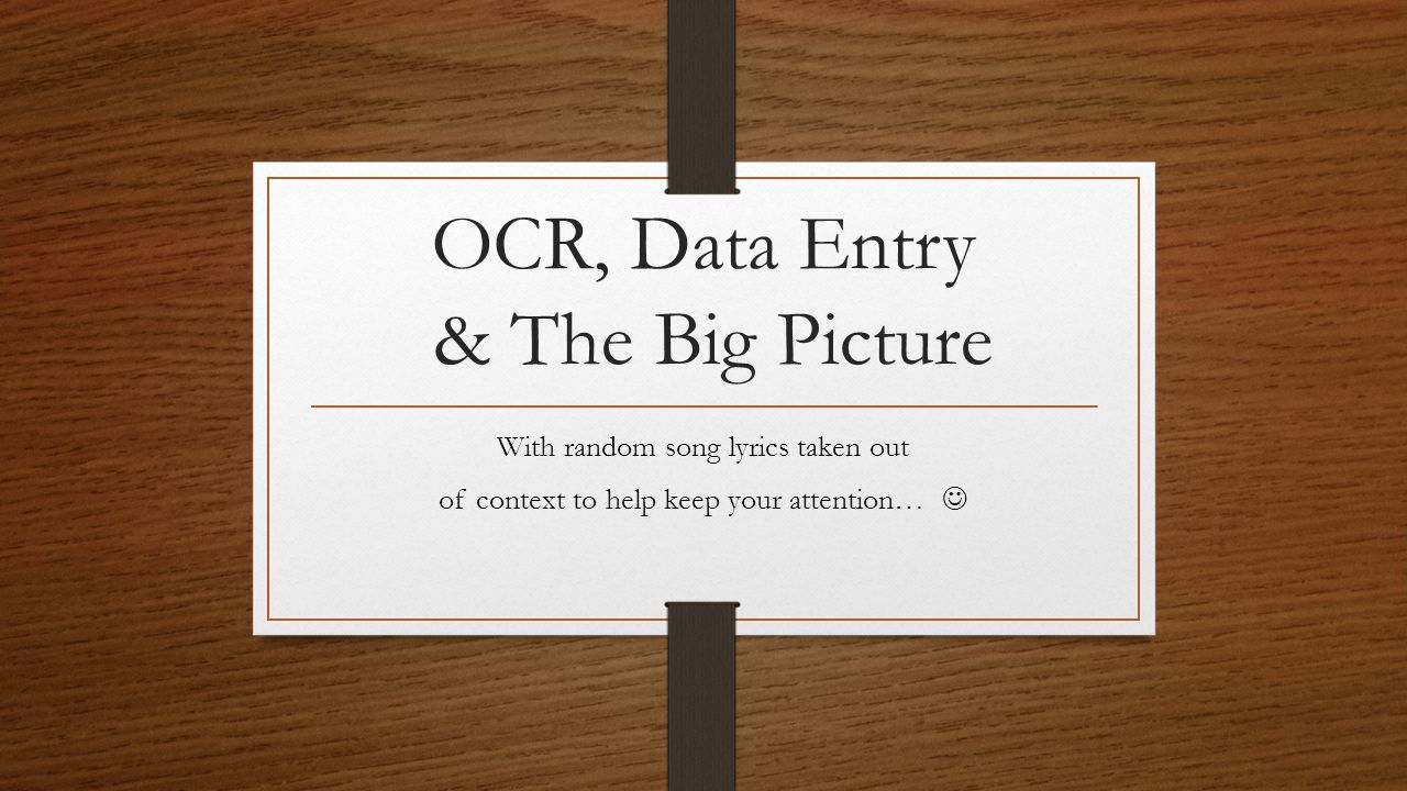 OCR, Data Entry & The Big Picture With random song lyrics taken out of context to help keep your attention…