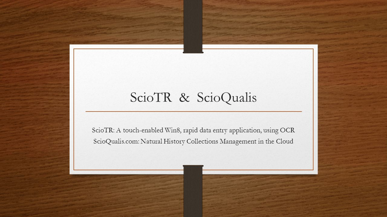 ScioTR & ScioQualis ScioTR: A touch-enabled Win8, rapid data entry application, using OCR ScioQualis.com: Natural History Collections Management in the Cloud