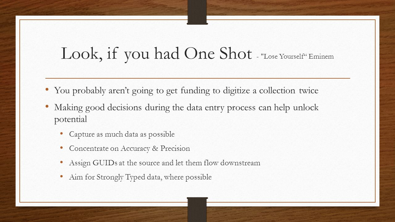 Look, if you had One Shot - Lose Yourself Eminem You probably arent going to get funding to digitize a collection twice Making good decisions during the data entry process can help unlock potential Capture as much data as possible Concentrate on Accuracy & Precision Assign GUIDs at the source and let them flow downstream Aim for Strongly Typed data, where possible
