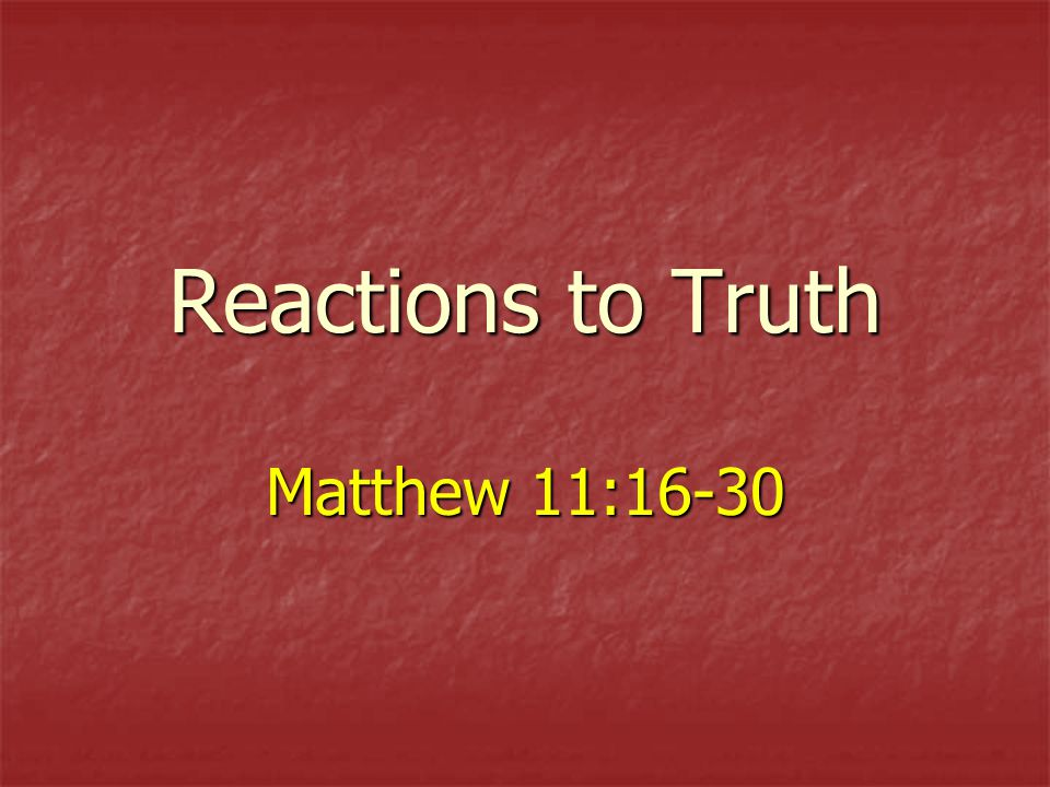 Reactions to Truth Matthew 11:16-30