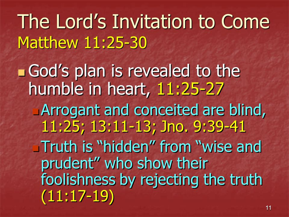 11 The Lords Invitation to Come Matthew 11:25-30 Gods plan is revealed to the humble in heart, 11:25-27 Arrogant and conceited are blind, 11:25; 13:11-13; Jno.