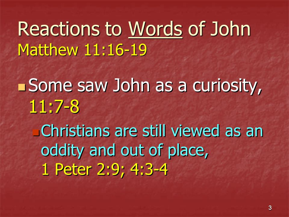 3 Reactions to Words of John Matthew 11:16-19 Some saw John as a curiosity, 11:7-8 Christians are still viewed as an oddity and out of place, 1 Peter 2:9; 4:3-4 Some saw John as a curiosity, 11:7-8 Christians are still viewed as an oddity and out of place, 1 Peter 2:9; 4:3-4
