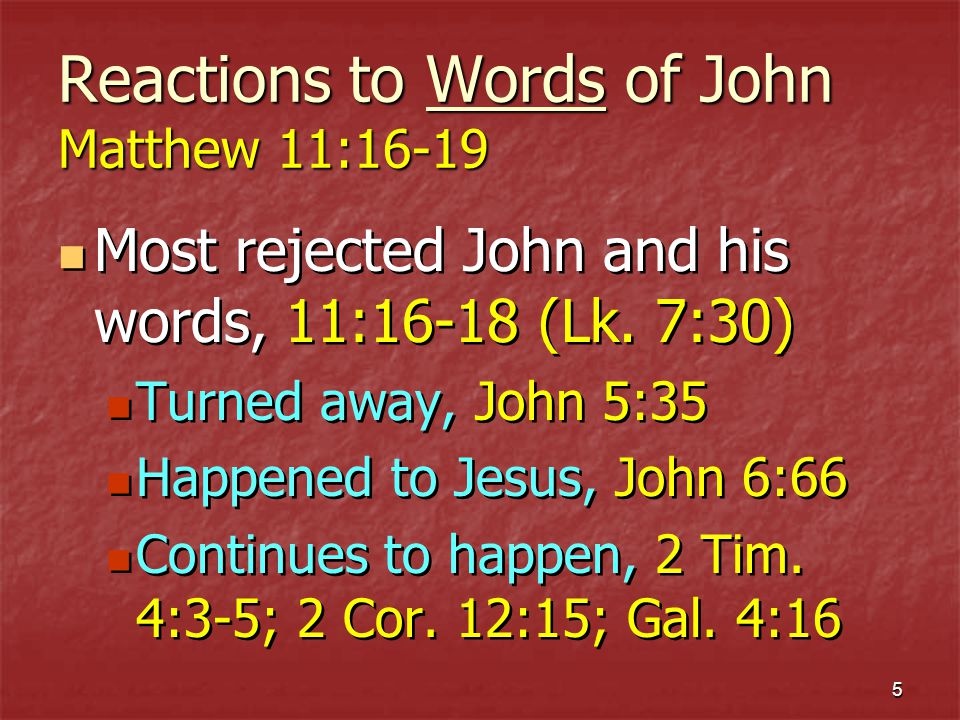 6 Reactions to Words of John Matthew 11:16-19 Wisdom is justified by her children, 11:16-19 The lives of John and Jesus were in harmony with their messages Wisdom would have received them Those who rejected them cast off divine wisdom (1 Cor.