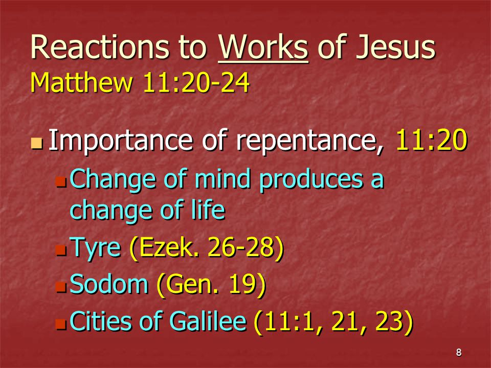 8 Reactions to Works of Jesus Matthew 11:20-24 Importance of repentance, 11:20 Change of mind produces a change of life Tyre (Ezek.
